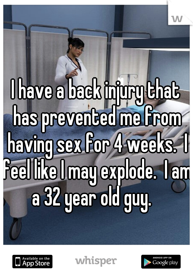 I have a back injury that has prevented me from having sex for 4 weeks.  I feel like I may explode.  I am a 32 year old guy.