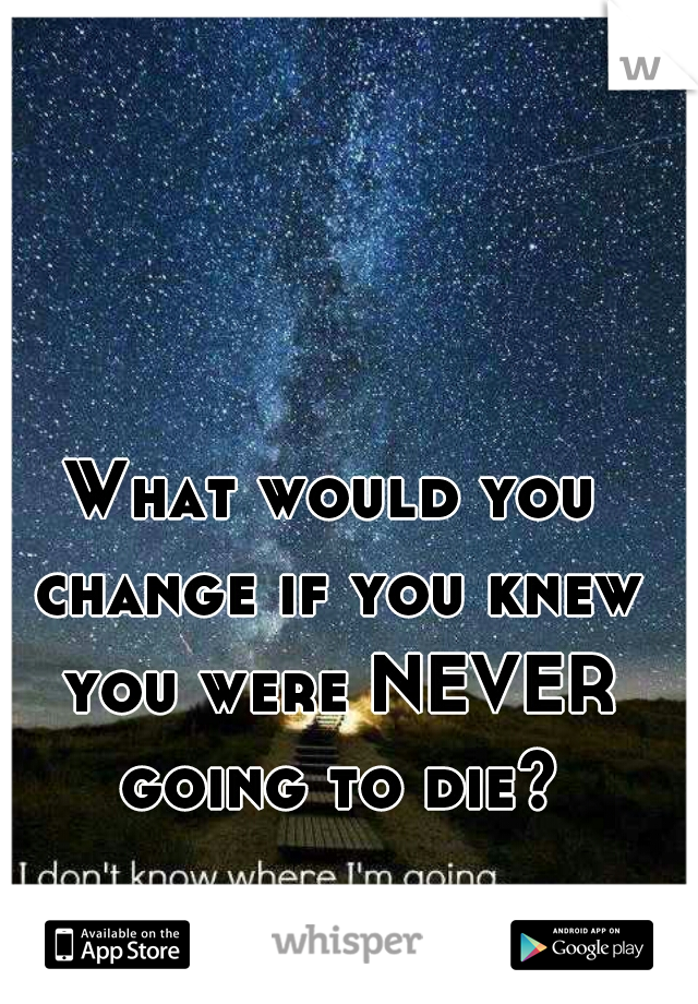 What would you change if you knew you were NEVER going to die?