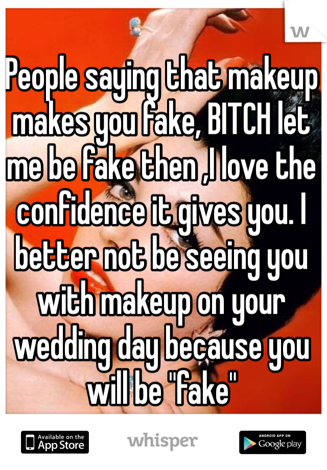 """People saying that makeup makes you fake, BITCH let me be fake then ,I love the confidence it gives you. I better not be seeing you with makeup on your wedding day because you will be """"fake"""""""