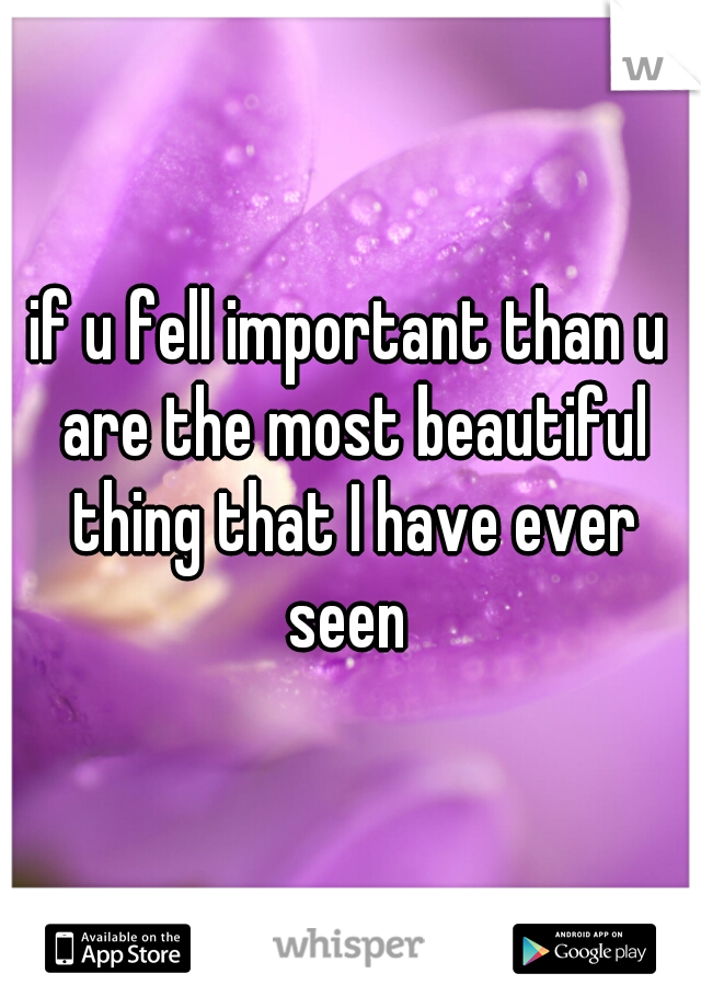 if u fell important than u are the most beautiful thing that I have ever seen