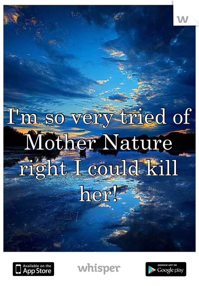 I'm so very tried of Mother Nature right I could kill her!