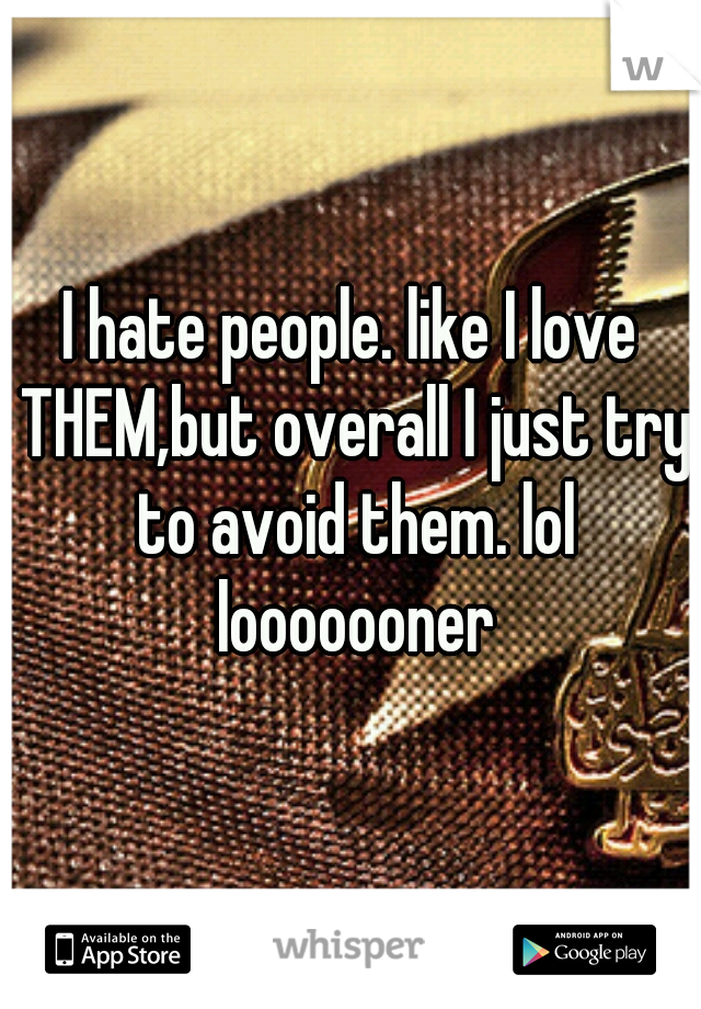 I hate people. like I love THEM,but overall I just try to avoid them. lol looooooner