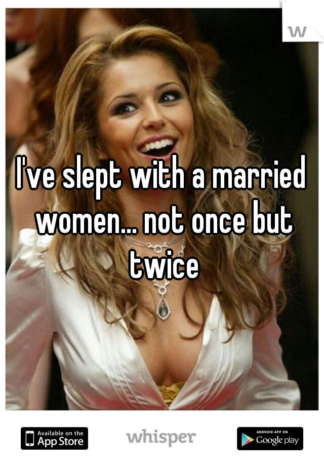 I've slept with a married women... not once but twice