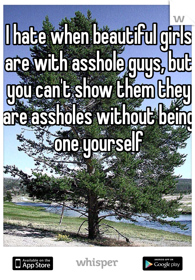 I hate when beautiful girls are with asshole guys, but you can't show them they are assholes without being one yourself