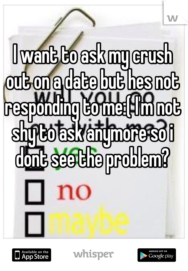 I want to ask my crush out on a date but hes not responding to me:( I'm not shy to ask anymore so i dont see the problem?