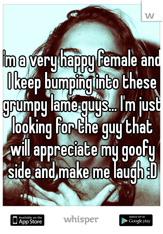 I'm a very happy female and I keep bumping into these grumpy lame guys... I'm just looking for the guy that will appreciate my goofy side and make me laugh :D