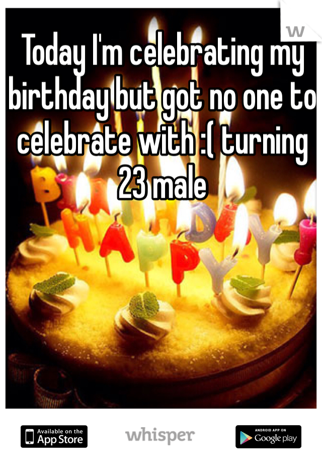 Today I'm celebrating my birthday but got no one to celebrate with :( turning 23 male