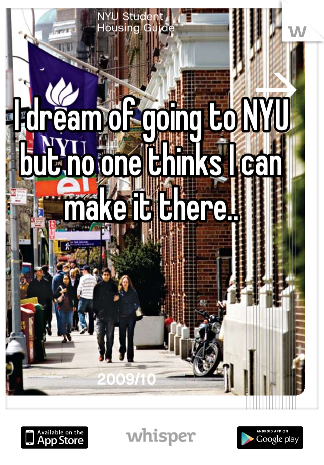 I dream of going to NYU but no one thinks I can make it there..