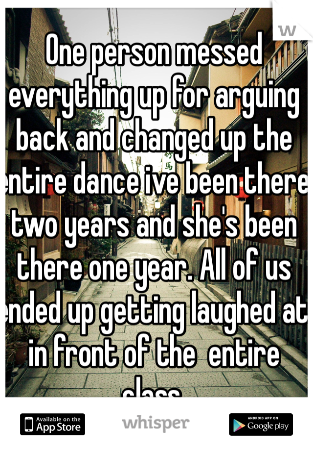 One person messed everything up for arguing back and changed up the entire dance ive been there two years and she's been there one year. All of us ended up getting laughed at in front of the  entire class.