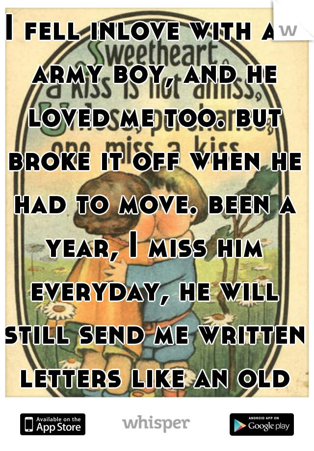 I fell inlove with an army boy, and he loved me too. but broke it off when he had to move. been a year, I miss him everyday, he will still send me written letters like an old kind of romantic.