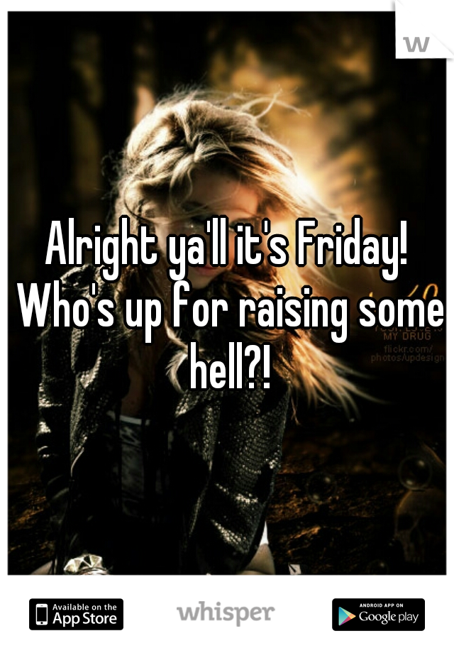Alright ya'll it's Friday! Who's up for raising some hell?!