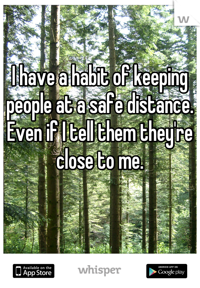I have a habit of keeping people at a safe distance. Even if I tell them they're close to me.