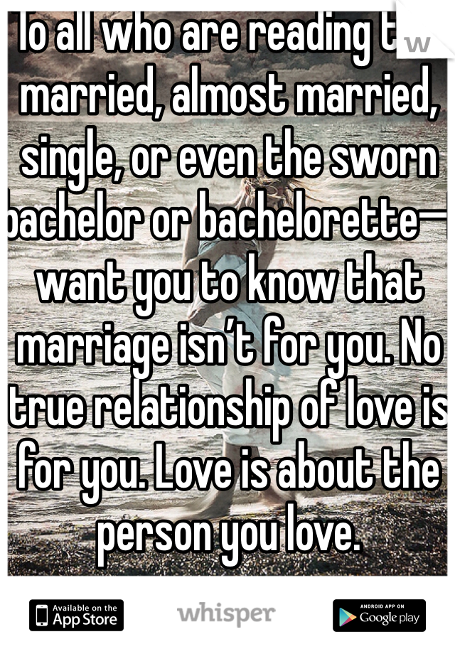 To all who are reading this married, almost married, single, or even the sworn bachelor or bachelorette—I want you to know that marriage isn't for you. No true relationship of love is for you. Love is about the person you love.