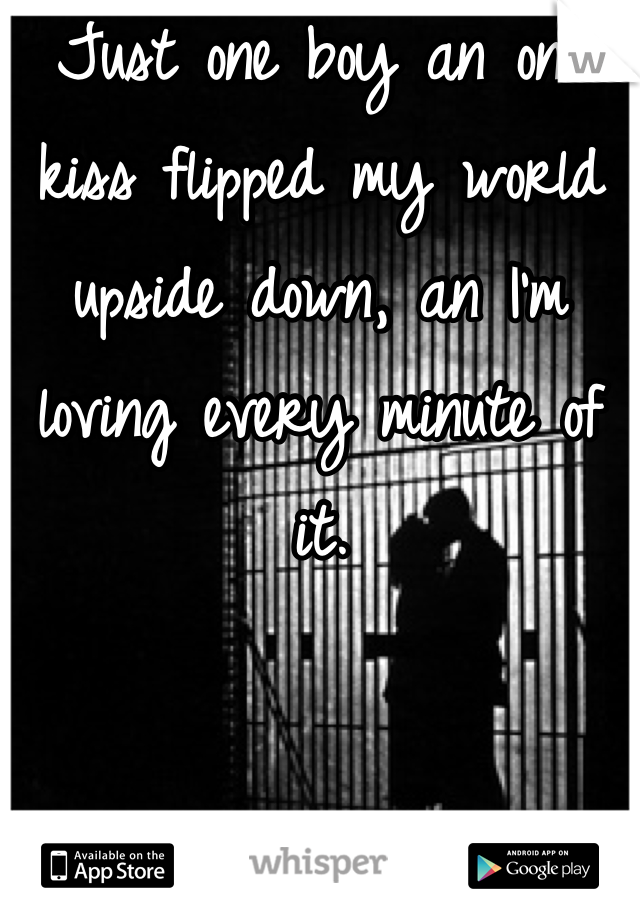 Just one boy an one kiss flipped my world upside down, an I'm loving every minute of it.