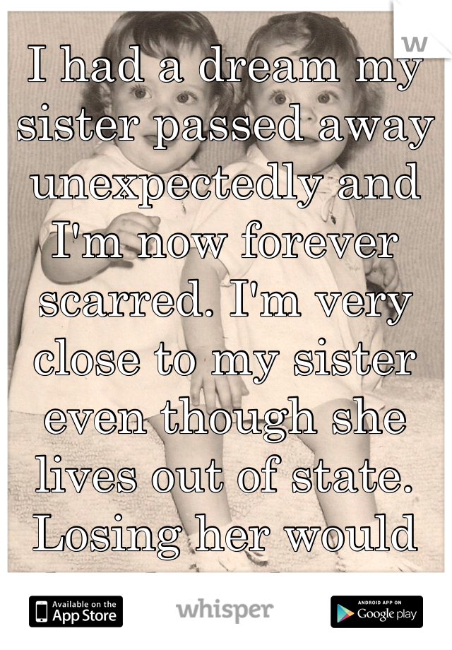 I had a dream my sister passed away unexpectedly and I'm now forever scarred. I'm very close to my sister even though she lives out of state. Losing her would break my heart.
