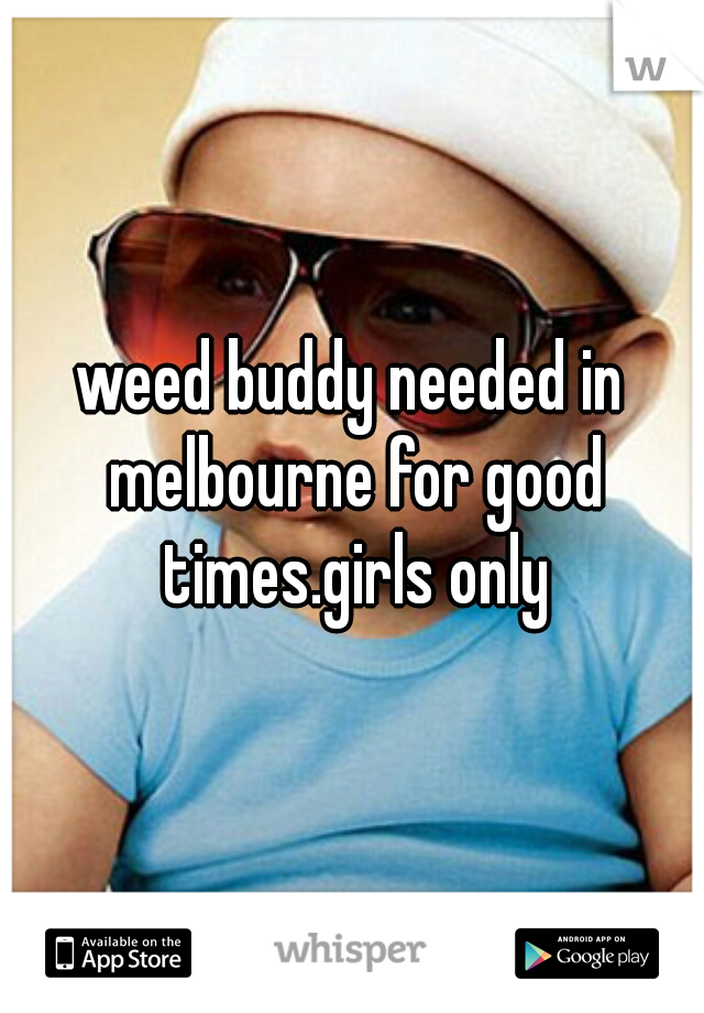 weed buddy needed in melbourne for good times.girls only