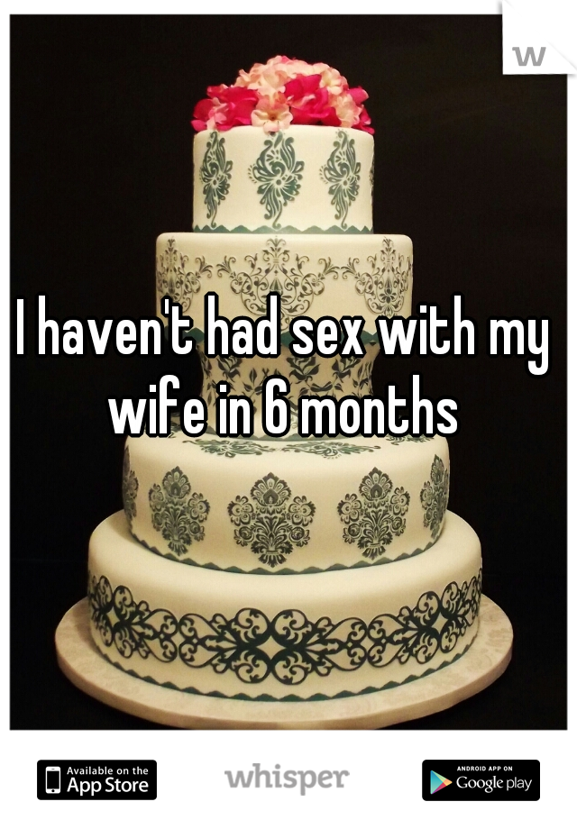 I haven't had sex with my wife in 6 months
