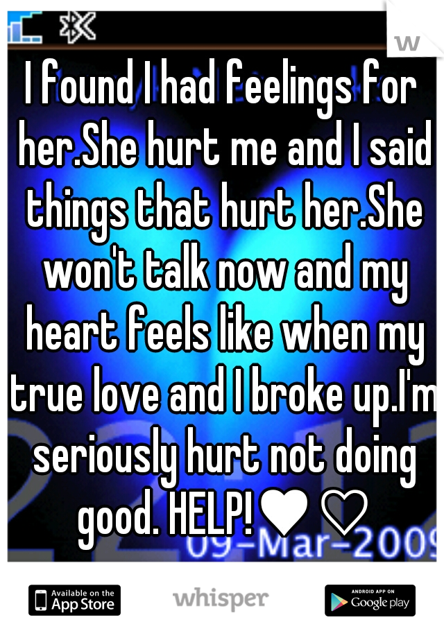 I found I had feelings for her.She hurt me and I said things that hurt her.She won't talk now and my heart feels like when my true love and I broke up.I'm seriously hurt not doing good. HELP!♥♡