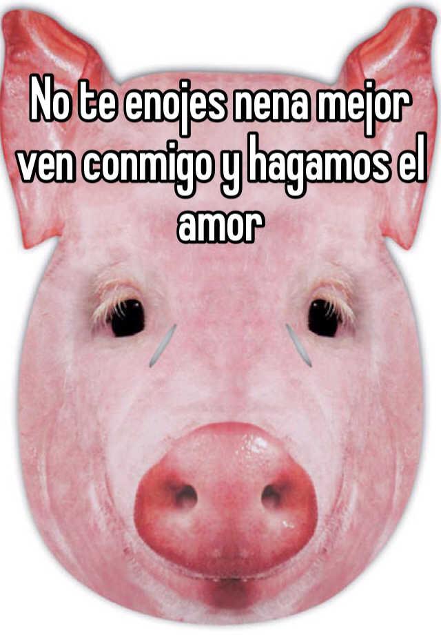 No Te Enojes Nena Mejor Ven Conmigo Y Hagamos El Amor