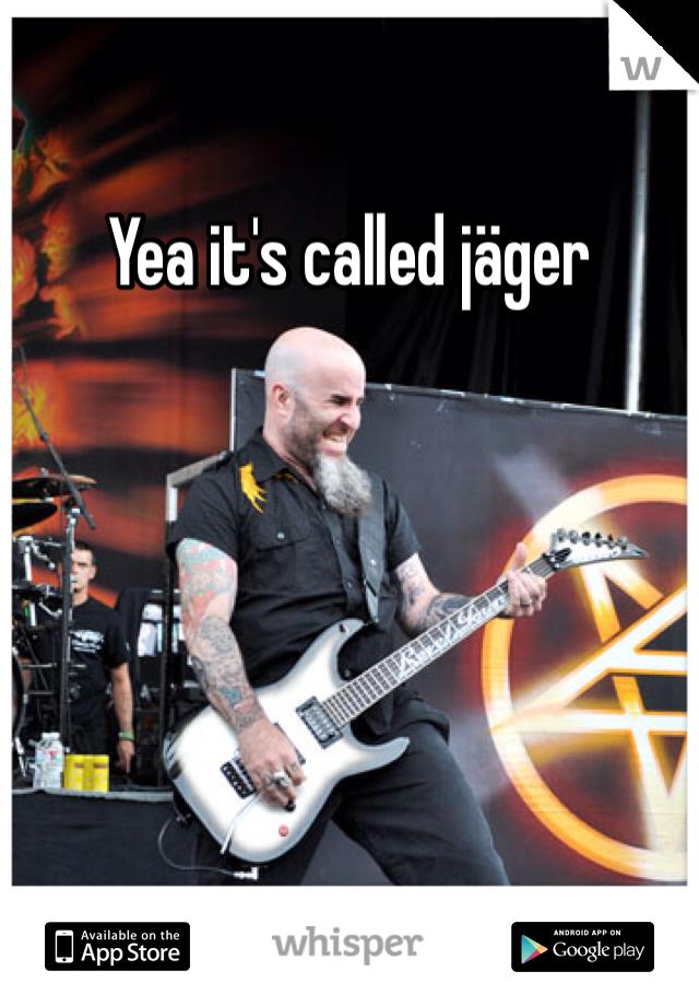 Yea it's called jäger