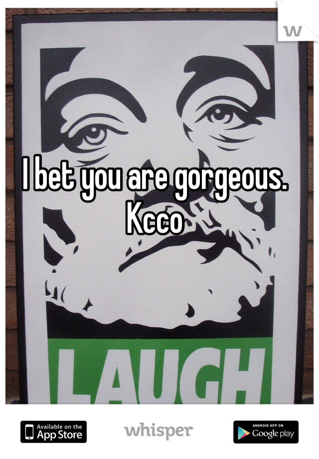 I bet you are gorgeous. Kcco