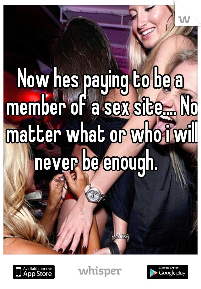 Now hes paying to be a member of a sex site.... No matter what or who i will never be enough.