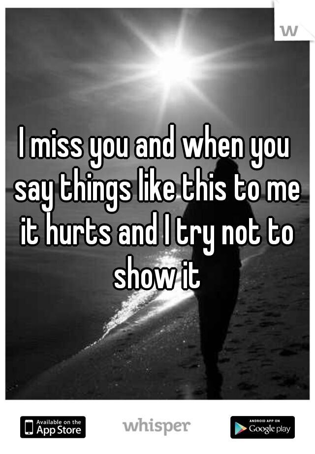 I miss you and when you say things like this to me it hurts and I try not to show it