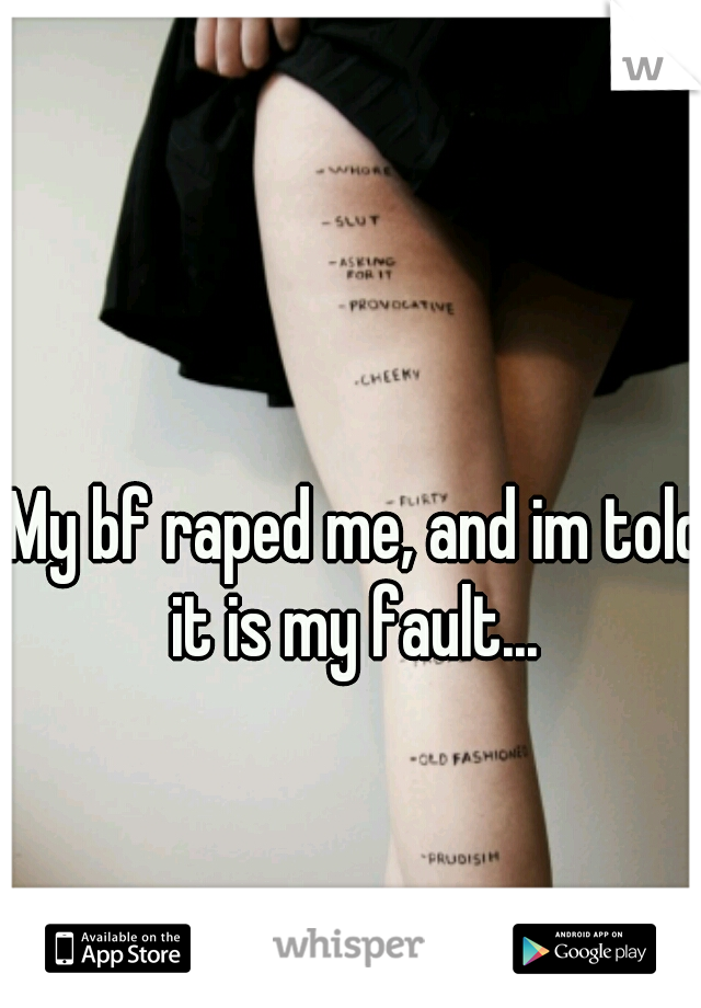 My bf raped me, and im told it is my fault...