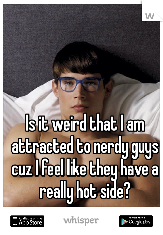 Is it weird that I am attracted to nerdy guys cuz I feel like they have a really hot side?