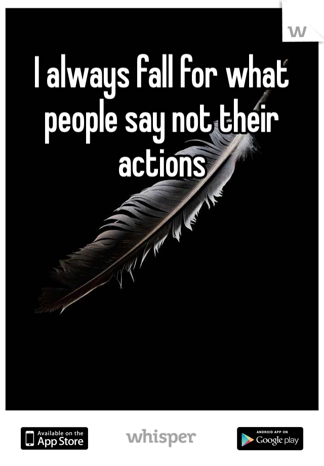 I always fall for what people say not their actions