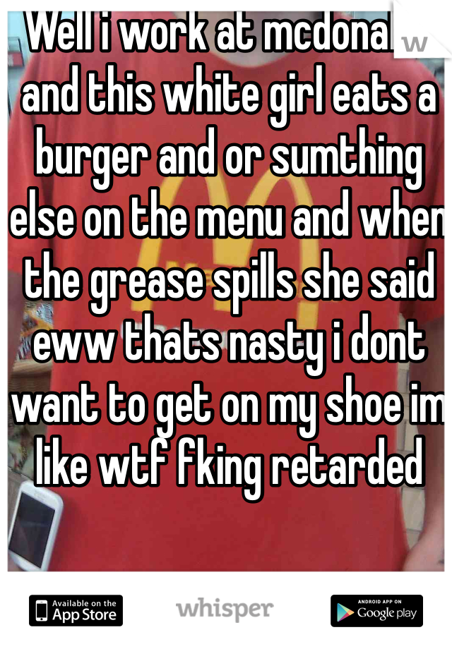 Well i work at mcdonalds and this white girl eats a burger and or sumthing else on the menu and when the grease spills she said eww thats nasty i dont want to get on my shoe im like wtf fking retarded