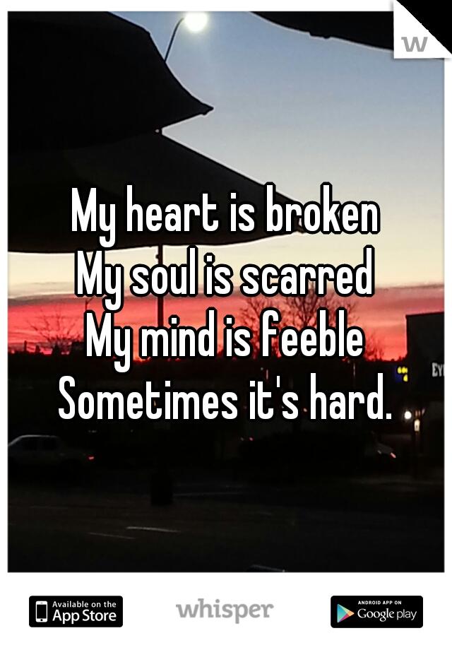 My heart is broken My soul is scarred My mind is feeble Sometimes it's hard.