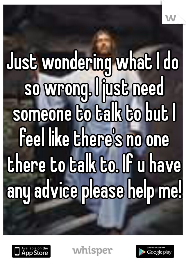 Just wondering what I do so wrong. I just need someone to talk to but I feel like there's no one there to talk to. If u have any advice please help me!