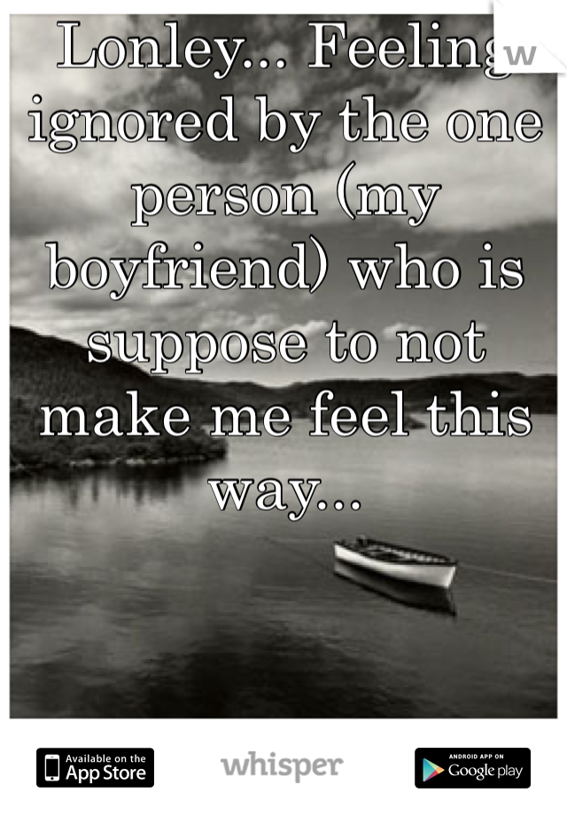 Lonley... Feeling ignored by the one person (my boyfriend) who is suppose to not make me feel this way...