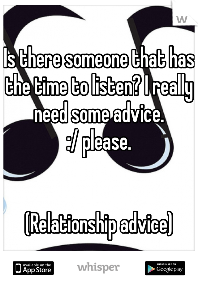 Is there someone that has the time to listen? I really need some advice.  :/ please.   (Relationship advice)