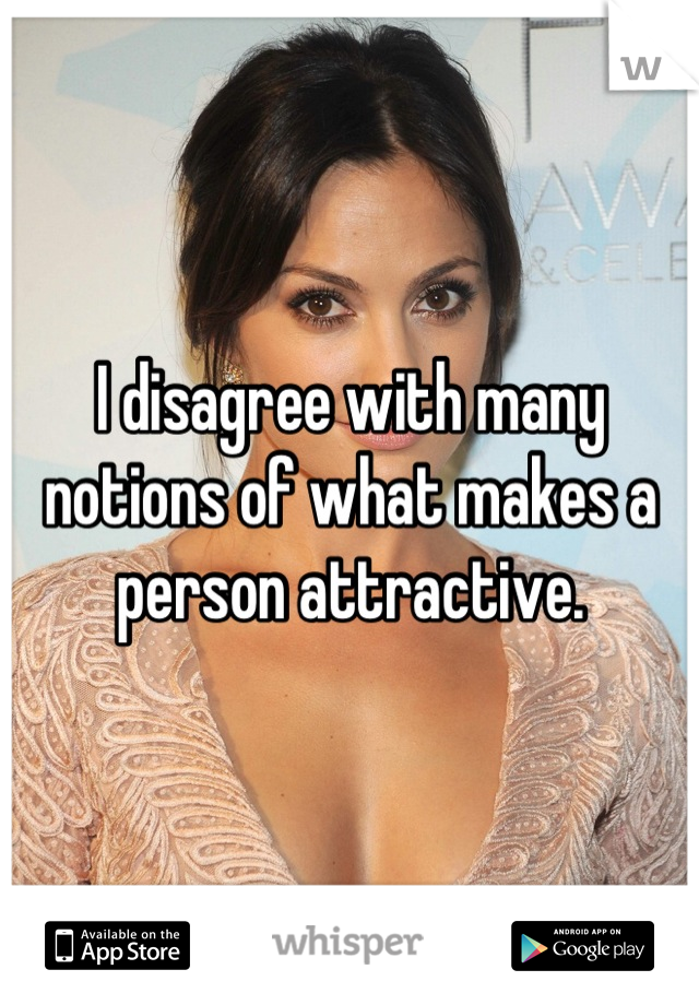 I disagree with many notions of what makes a person attractive.