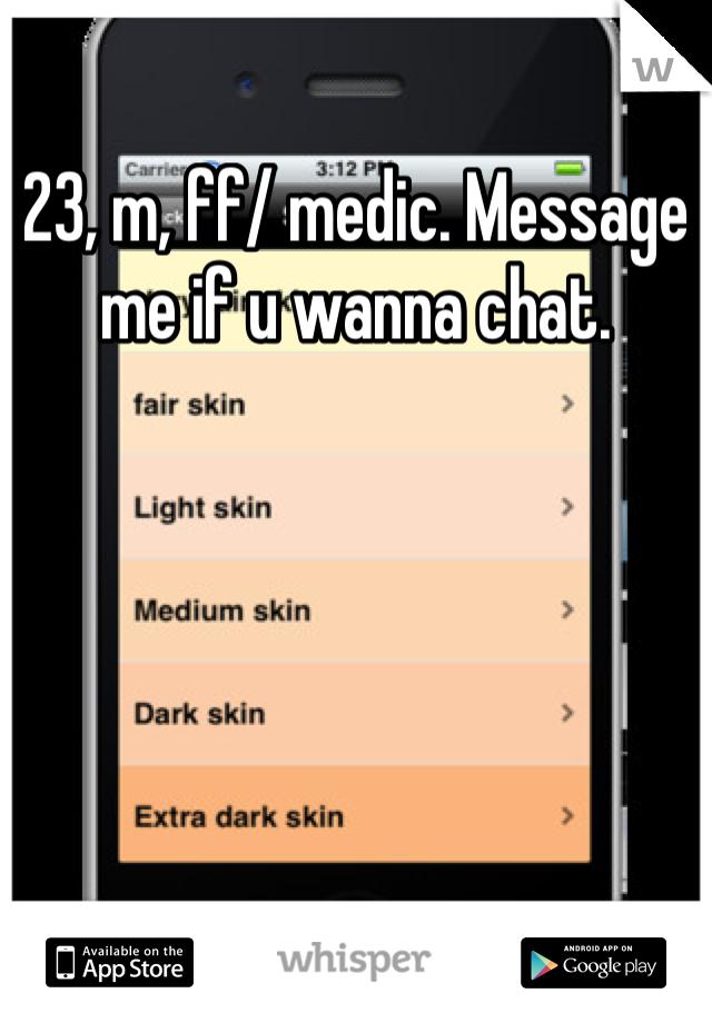 23, m, ff/ medic. Message me if u wanna chat.