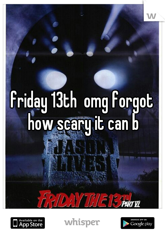 friday 13th  omg forgot how scary it can b
