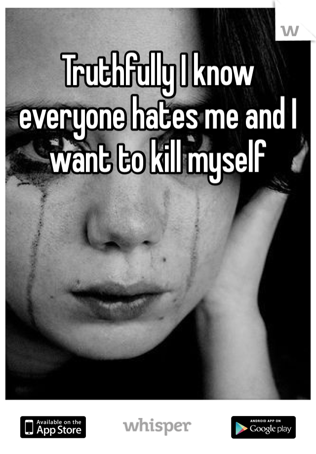 Truthfully I know everyone hates me and I want to kill myself