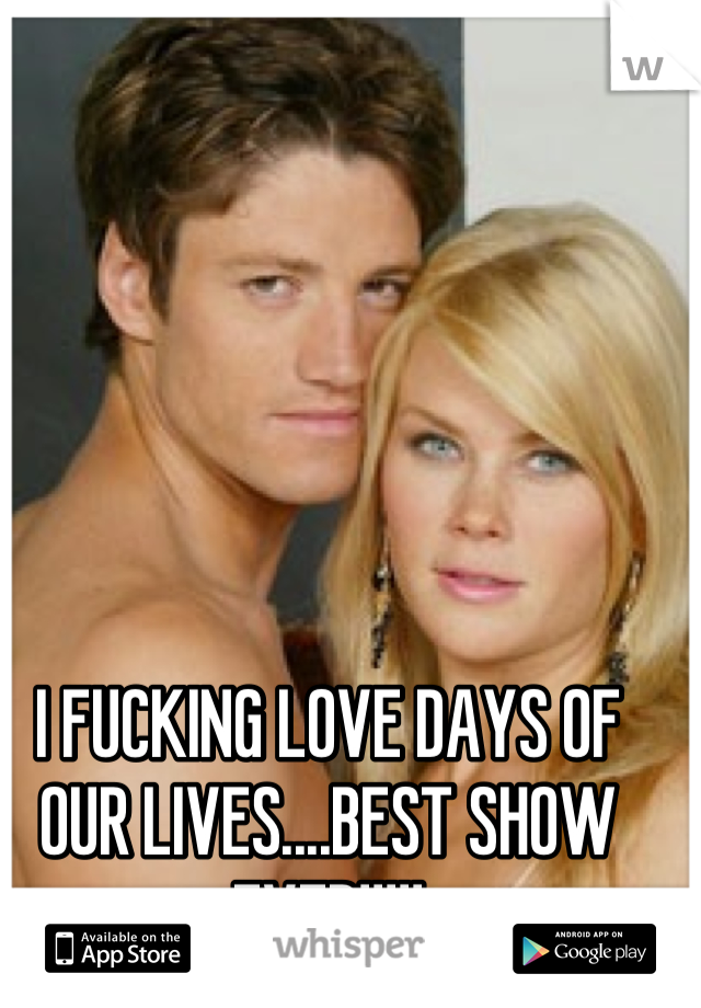 I FUCKING LOVE DAYS OF OUR LIVES....BEST SHOW EVER!!!!!