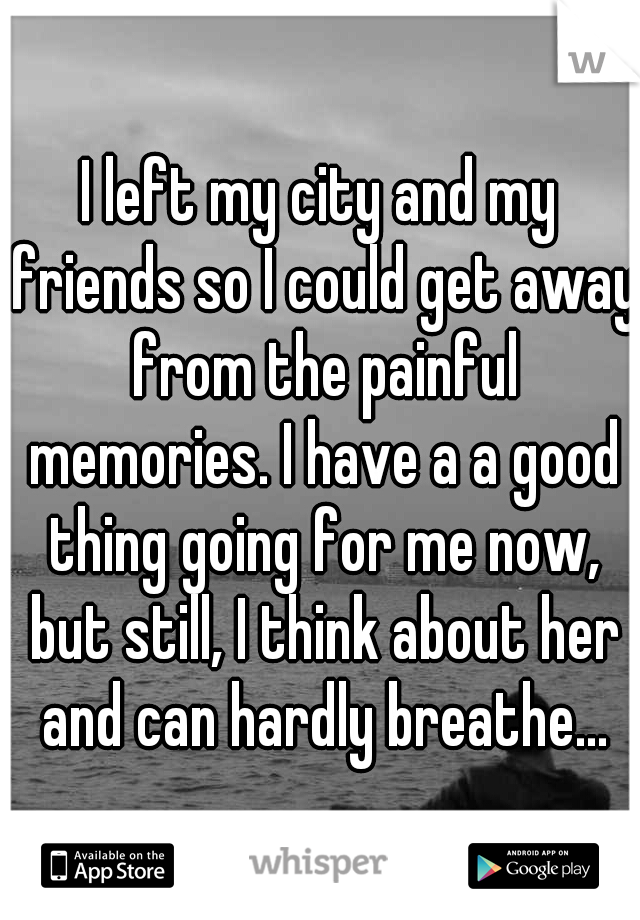 I left my city and my friends so I could get away from the painful memories. I have a a good thing going for me now, but still, I think about her and can hardly breathe...