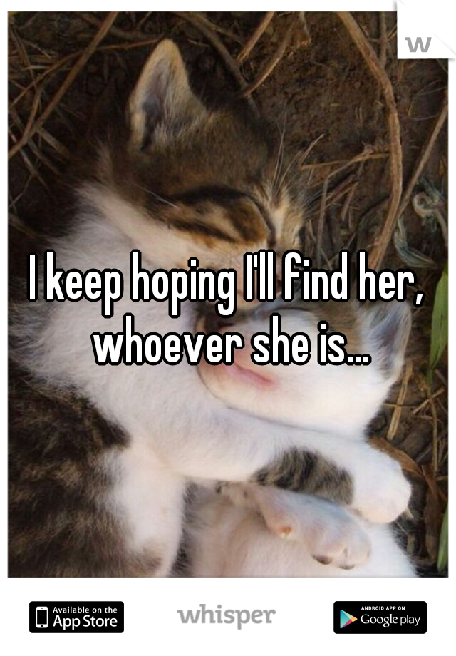 I keep hoping I'll find her, whoever she is...