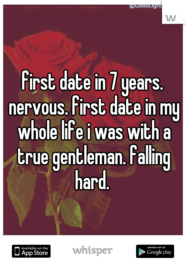 first date in 7 years. nervous. first date in my whole life i was with a true gentleman. falling hard.