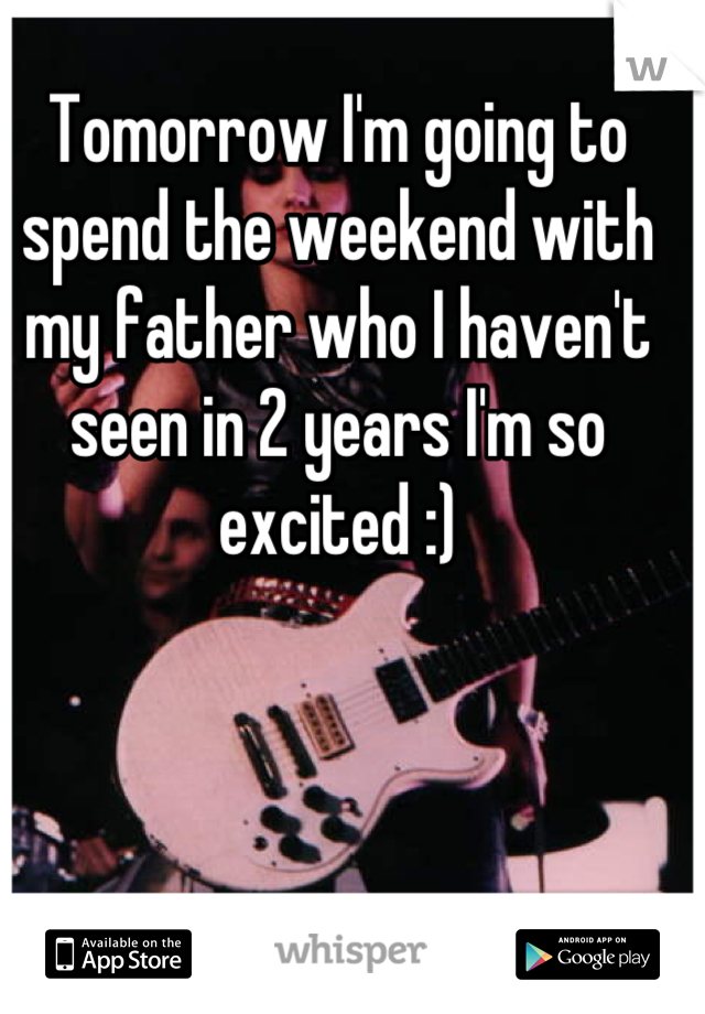 Tomorrow I'm going to spend the weekend with my father who I haven't seen in 2 years I'm so excited :)
