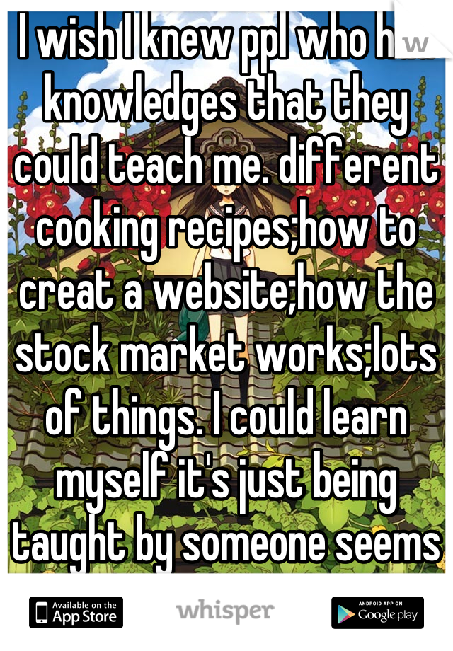I wish I knew ppl who had knowledges that they could teach me. different cooking recipes;how to creat a website;how the stock market works;lots of things. I could learn myself it's just being taught by someone seems more hands on?