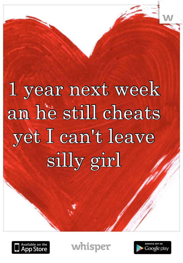 1 year next week an he still cheats yet I can't leave silly girl
