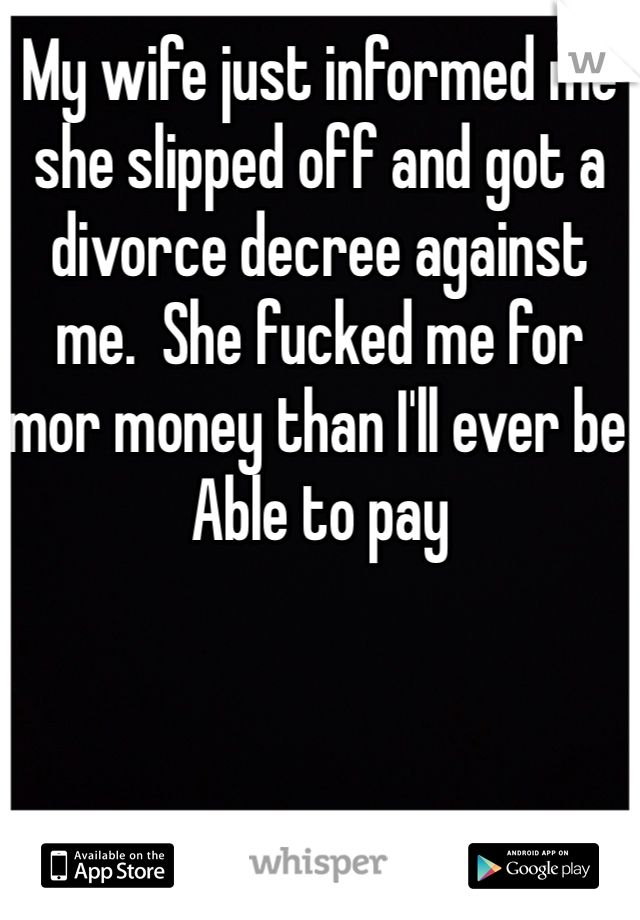 My wife just informed me she slipped off and got a divorce decree against me.  She fucked me for mor money than I'll ever be Able to pay