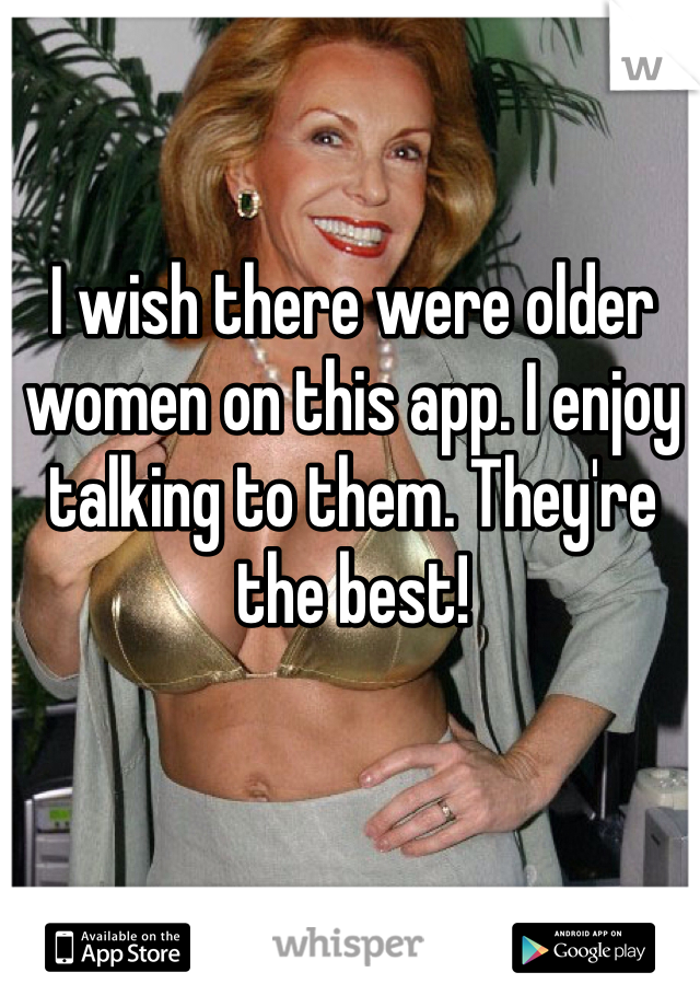 I wish there were older women on this app. I enjoy talking to them. They're the best!