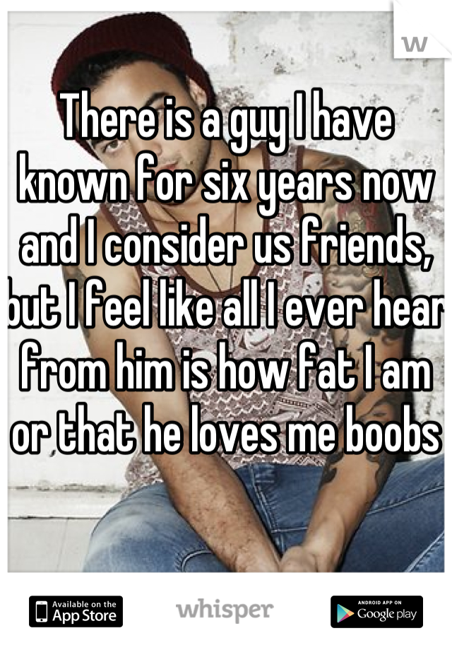 There is a guy I have known for six years now and I consider us friends, but I feel like all I ever hear from him is how fat I am or that he loves me boobs