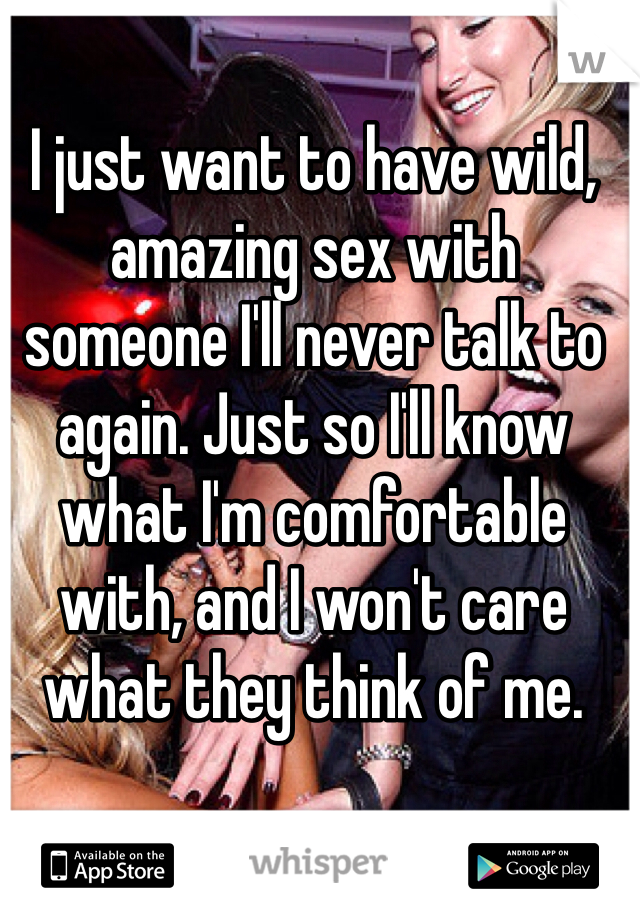 I just want to have wild, amazing sex with someone I'll never talk to again. Just so I'll know what I'm comfortable with, and I won't care what they think of me.